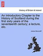 An Introductory Chapter to the History of Scotland During the First Sixty Years of the Seventeenth Century; A Lecture, Etc.