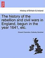 The History of the Rebellion and Civil Wars in England, Begun in the Year 1641, Etc.