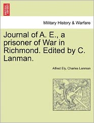 Journal Of A. E., A Prisoner Of War In Richmond. Edited By C. Lanman. - Alfred Ely, Charles Lanman