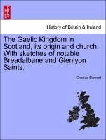 The Gaelic Kingdom in Scotland, its origin and church. With sketches of notable Breadalbane and Glenlyon Saints. - Stewart, Charles