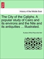 The City of the Caliphs. A popular study of Cairo and its environs and the Nile and its antiquities ... Illustrated. - Ball, Eustace Alfred Reynolds