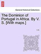 The Dominion of Portugal in Africa. by V. S. [With Maps.]