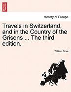Travels in Switzerland, and in the Country of the Grisons ... the Third Edition.