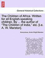 """The Children of Africa. Written for All English-Speaking Children. by ... the Author of """"The Children of India,"""" Etc. [I.E. A. W. Marston]."""