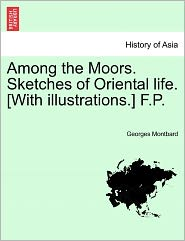 Among The Moors. Sketches Of Oriental Life. [With Illustrations.] F.P. - Georges Montbard