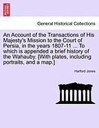 An Account of the Transactions of His Majesty's Mission to the Court of Persia, in the Years 1807-11 ... to Which Is Appended a Brief History of the