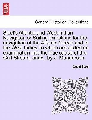 Steel´s Atlantic and West-Indian Navigator, or Sailing Directions for the navigation of the Atlantic Ocean and of the West Indies To which are add...