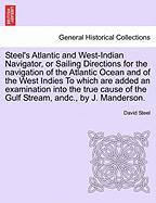 Steel's Atlantic and West-Indian Navigator, or Sailing Directions for the Navigation of the Atlantic Ocean and of the West Indies to Which Are Added a