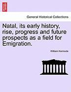 Natal, Its Early History, Rise, Progress and Future Prospects as a Field for Emigration.