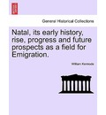 Natal, Its Early History, Rise, Progress and Future Prospects as a Field for Emigration. - William Kermode