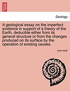 A  Geological Essay on the Imperfect Evidence in Support of a Theory of the Earth, Deducible Either from Its General Structure or from the Changes Pr