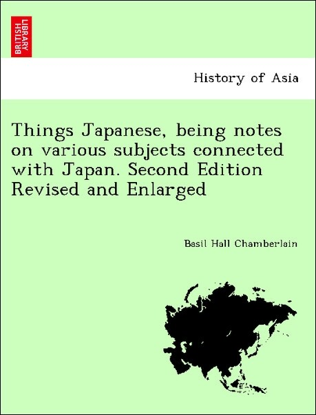 Things Japanese, being notes on various subjects connected with Japan. Second Edition Revised and Enlarged als Taschenbuch von Basil Hall Chamberlain - British Library, Historical Print Editions