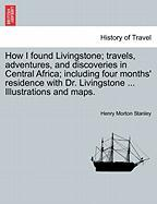 How I Found Livingstone; Travels, Adventures, and Discoveries in Central Africa; Including Four Months' Residence with Dr. Livingstone ... Illustratio