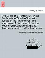 Five Years of a Hunter's Life in the Far Interior of South Africa. With notices of the native tribes, and anecdotes of the chase of the lion, ... rhinoceros, andc. ... With illustrations.