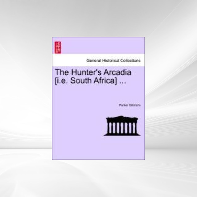 The Hunter´s Arcadia [i.e. South Africa] ... als Taschenbuch von Parker Gillmore - British Library, Historical Print Editions