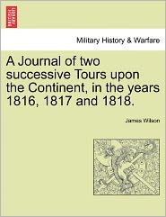 A Journal Of Two Successive Tours Upon The Continent, In The Years 1816, 1817 And 1818. - James Wilson