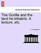 The Gorilla and the Land He Inhabits. a Lecture, Etc.
