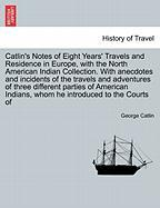 Catlin's Notes of Eight Years' Travels and Residence in Europe, with the North American Indian Collection. with Anecdotes and Incidents of the Travels