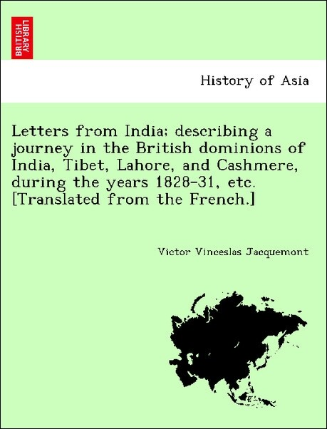 Letters from India; describing a journey in the British dominions of India, Tibet, Lahore, and Cashmere, during the years 1828-31, etc. [Translate... - British Library, Historical Print Editions