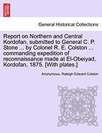 Report on Northern and Central Kordofan, submitted to General C. P. Stone ... by Colonel R. E. Colston ... commanding expedition of reconnaissance made at El-Obeiyad, Kordofan, 1875. [With plates.]