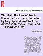 The Gold Regions of South Eastern Africa ... Accompanied by Biographical Sketch of the Author. with Portrait, Map, and ... Illustrations, Etc.