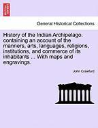 History of the Indian Archipelago. Containing an Account of the Manners, Arts, Languages, Religions, Institutions, and Commerce of Its Inhabitants ...