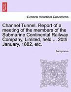 Channel Tunnel. Report of a Meeting of the Members of the Submarine Continental Railway Company, Limited, Held ... 20th January, 1882, Etc.