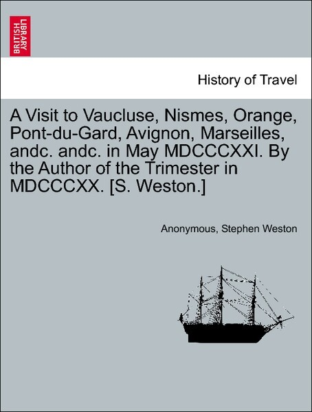 A Visit to Vaucluse, Nismes, Orange, Pont-du-Gard, Avignon, Marseilles, andc. andc. in May MDCCCXXI. By the Author of the Trimester in MDCCCXX. [S...
