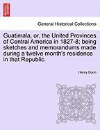 Guatimala, Or, the United Provinces of Central America in 1827-8; Being Sketches and Memorandums Made During a Twelve Month's Residence in That Republ