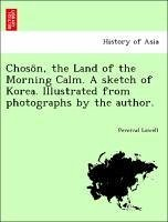 Chosön, the Land of the Morning Calm. A sketch of Korea. Illustrated from photographs by the author. - Lowell, Percival