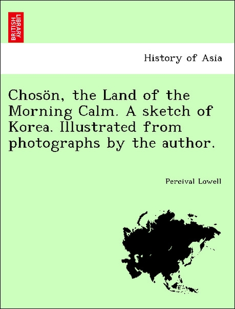 Chosön, the Land of the Morning Calm. A sketch of Korea. Illustrated from photographs by the author. als Taschenbuch von Percival Lowell - British Library, Historical Print Editions