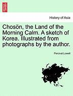 Chos N, the Land of the Morning Calm. a Sketch of Korea. Illustrated from Photographs by the Author.