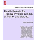 Health Resorts for Tropical Invalids in India, at Home, and Abroad. - William James Moore
