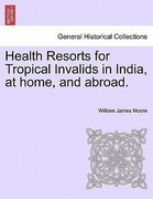 Moore, William James: Health Resorts for Tropical Invalids in India, at home, and abroad.