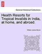 Health Resorts for Tropical Invalids in India, at Home, and Abroad.