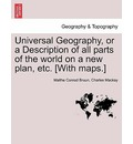 Universal Geography, or a Description of All Parts of the World on a New Plan, Etc. [With Maps.] - Malthe Conrad Bruun