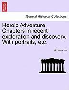 Heroic Adventure. Chapters in Recent Exploration and Discovery. with Portraits, Etc.