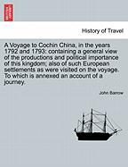 A Voyage to Cochin China, in the years 1792 and 1793: containing a general view of the productions and political importance of this kingdom; also of ... To which is annexed an account of a journey.