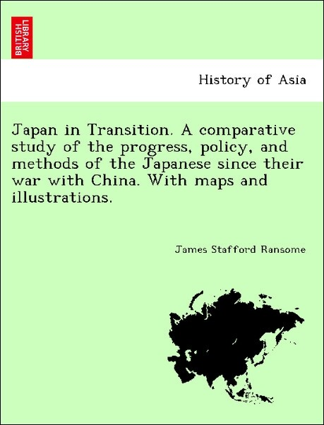 Japan in Transition. A comparative study of the progress, policy, and methods of the Japanese since their war with China. With maps and illustrati...