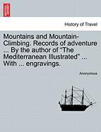 "Mountains and Mountain-Climbing. Records of Adventure ... by the Author of ""The Mediterranean Illustrated"" ... with ... Engravings."