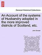 An Account of the Systems of Husbandry Adopted in the More Improved Districts of Scotland, Etc.