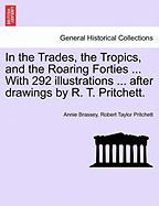 In the Trades, the Tropics, and the Roaring Forties ... with 292 Illustrations ... After Drawings by R. T. Pritchett.