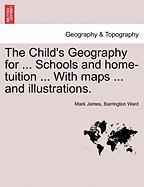 The Child's Geography for ... Schools and Home-Tuition ... with Maps ... and Illustrations.