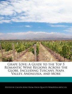 Grape Love: A Guide to the Top 5 Romantic Wine Regions Across the Globe, Including Tuscany, Napa Valley, Andalusia, and More - King, Calista