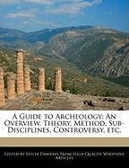 A Guide to Archeology: An Overview, Theory, Method, Sub-Disciplines, Controversy, Etc.