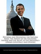 Defining and Defending the Natural Born: The Intent of the Founding Fathers and the Right to the Presidency (Obama Conspiracy and Others)