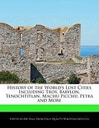 History of the World's Lost Cities Including Troy, Babylon, Tenochtitlan, Machu Picchu, Petra and More