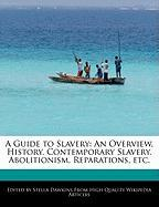 A Guide to Slavery: An Overview, History, Contemporary Slavery, Abolitionism, Reparations, Etc.