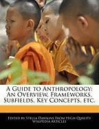 A Guide to Anthropology: An Overview, Frameworks, Subfields, Key Concepts, Etc.