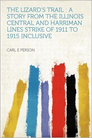 The Lizard's Trail: a Story From the Illinois Central and Harriman Lines Strike of 1911 to 1915 Inclusive - Carl E Person